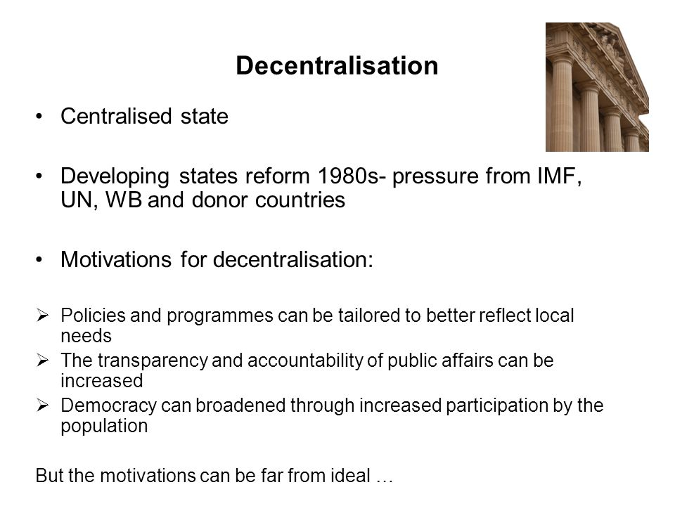 Centralised state Developing states reform 1980s- pressure from IMF, UN, WB and donor countries Motivations for decentralisation:  Policies and programmes can be tailored to better reflect local needs  The transparency and accountability of public affairs can be increased  Democracy can broadened through increased participation by the population But the motivations can be far from ideal … Decentralisation