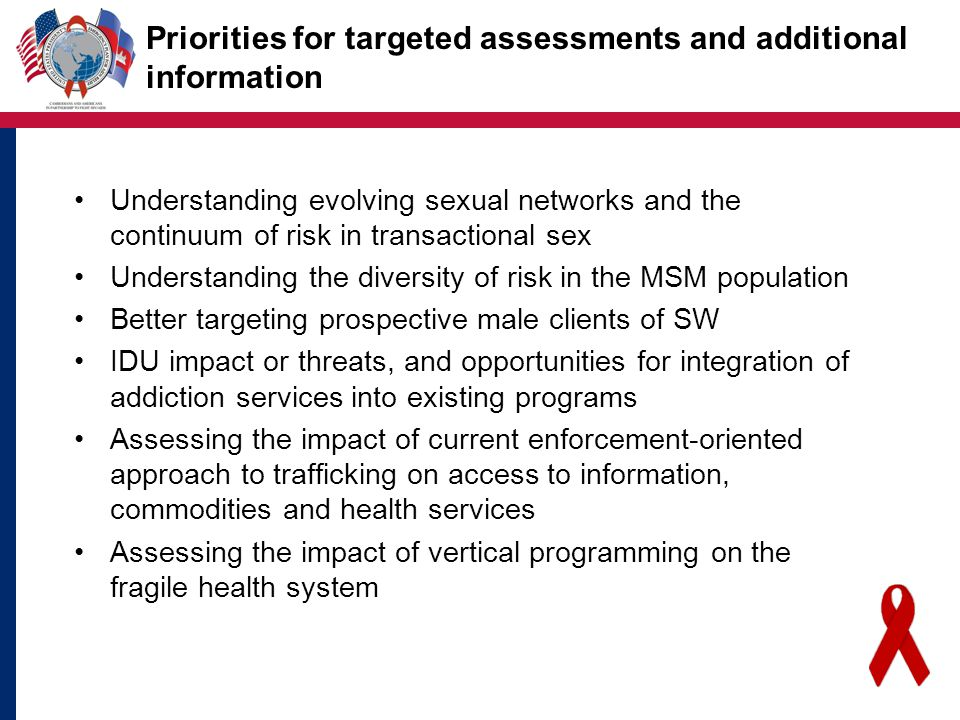 Priorities for targeted assessments and additional information Understanding evolving sexual networks and the continuum of risk in transactional sex Understanding the diversity of risk in the MSM population Better targeting prospective male clients of SW IDU impact or threats, and opportunities for integration of addiction services into existing programs Assessing the impact of current enforcement-oriented approach to trafficking on access to information, commodities and health services Assessing the impact of vertical programming on the fragile health system
