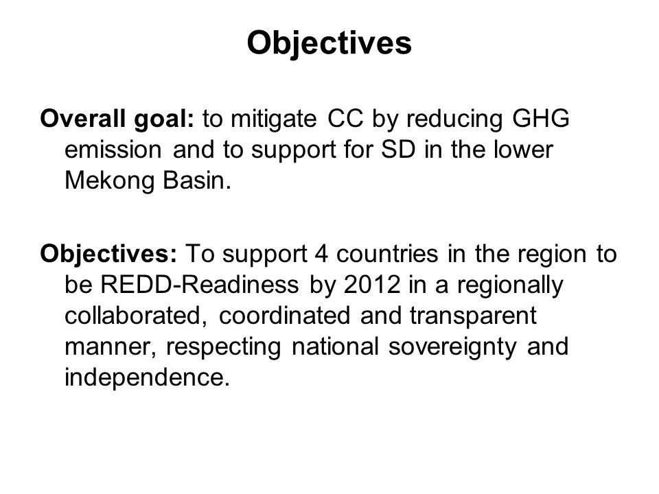Objectives Overall goal: to mitigate CC by reducing GHG emission and to support for SD in the lower Mekong Basin. Objectives: To support 4 countries i