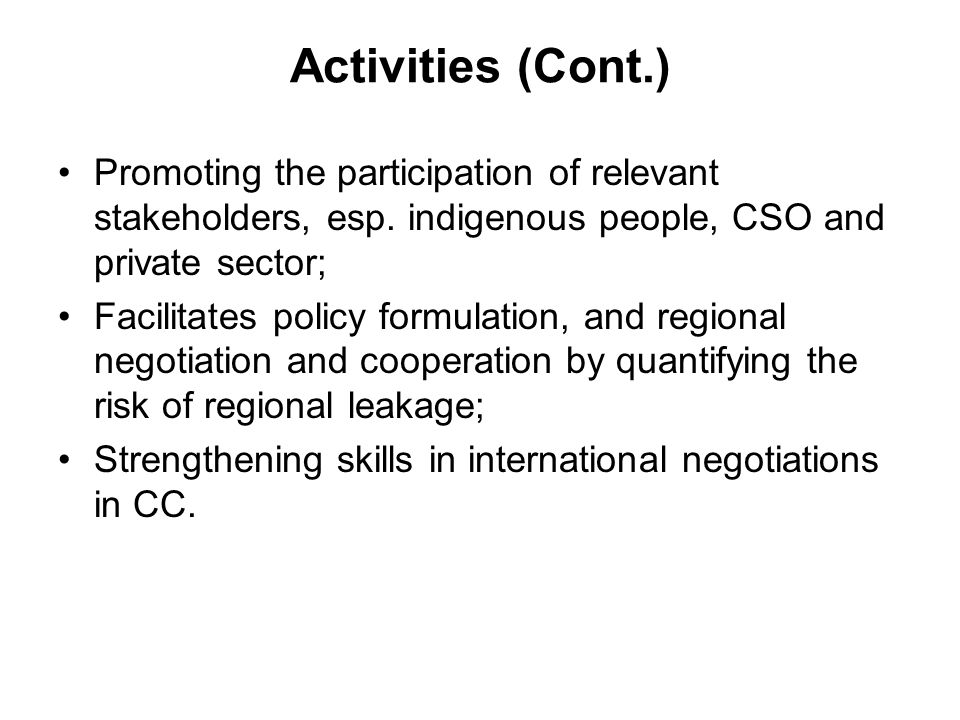 Activities (Cont.) Promoting the participation of relevant stakeholders, esp. indigenous people, CSO and private sector; Facilitates policy formulatio