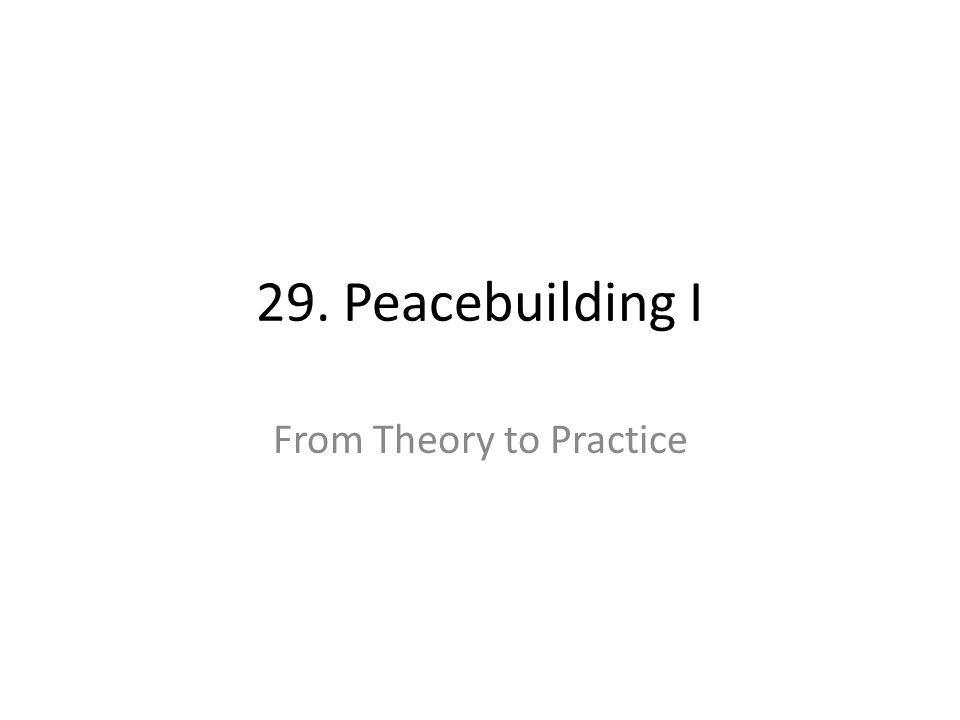 29. Peacebuilding I From Theory to Practice