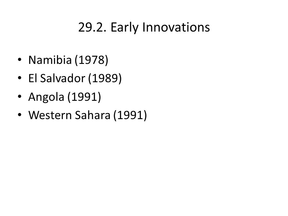 29.2. Early Innovations Namibia (1978) El Salvador (1989) Angola (1991) Western Sahara (1991)