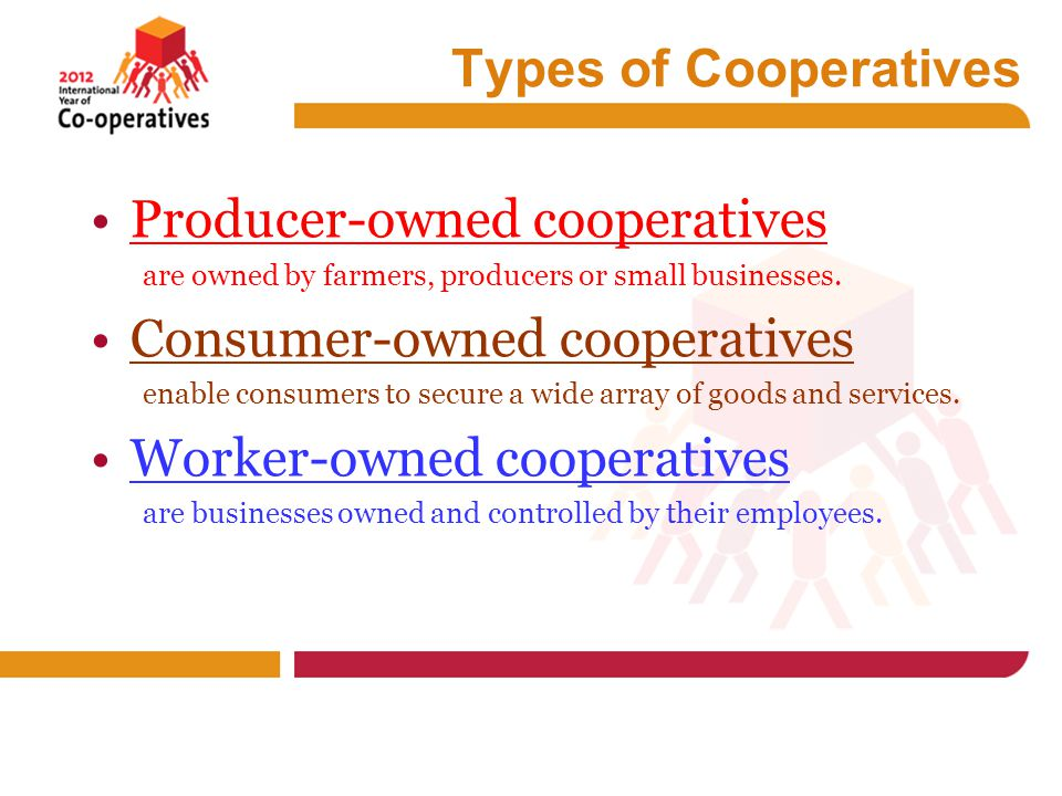 Types of Cooperatives Producer-owned cooperatives are owned by farmers, producers or small businesses.