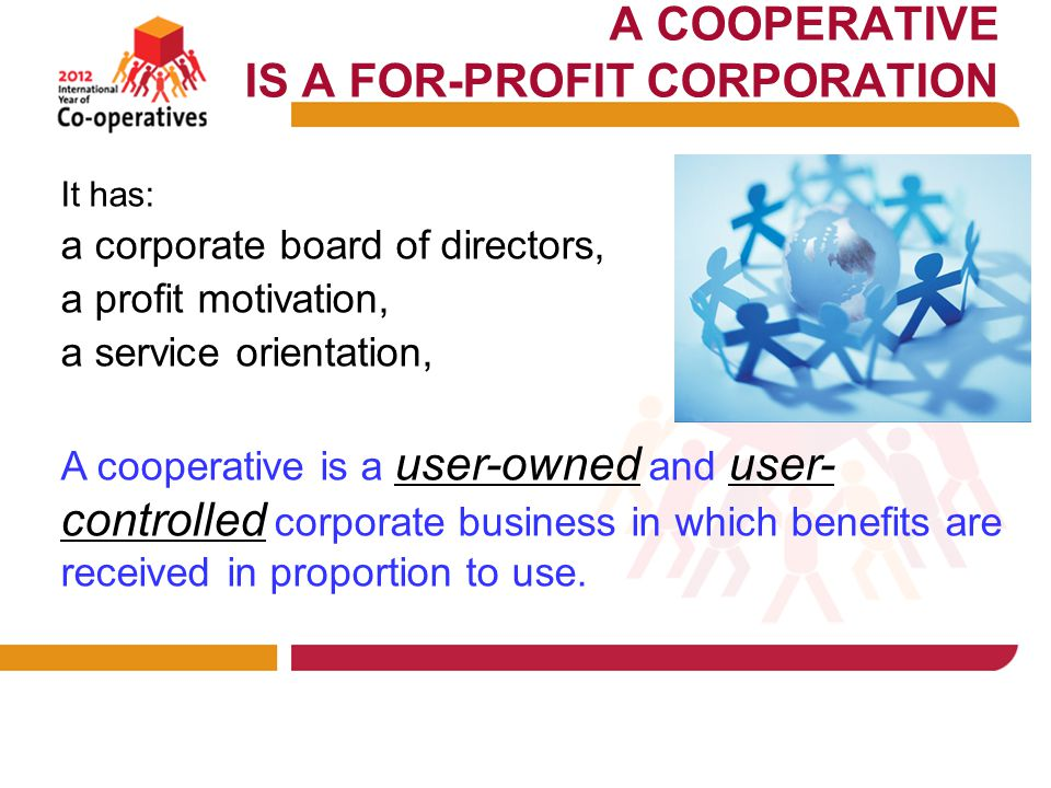 A COOPERATIVE IS A FOR-PROFIT CORPORATION It has: a corporate board of directors, a profit motivation, a service orientation, A cooperative is a user-owned and user- controlled corporate business in which benefits are received in proportion to use.