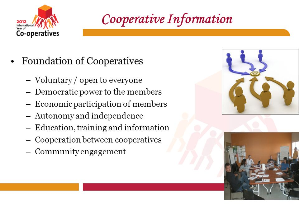 Foundation of Cooperatives –Voluntary / open to everyone –Democratic power to the members –Economic participation of members –Autonomy and independence –Education, training and information –Cooperation between cooperatives –Community engagement Cooperative Information