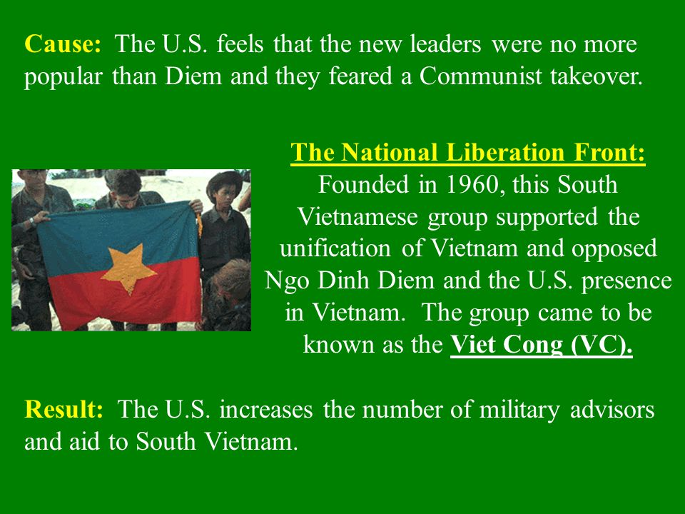 Cause: The U.S. feels that the new leaders were no more popular than Diem and they feared a Communist takeover. Result: The U.S. increases the number