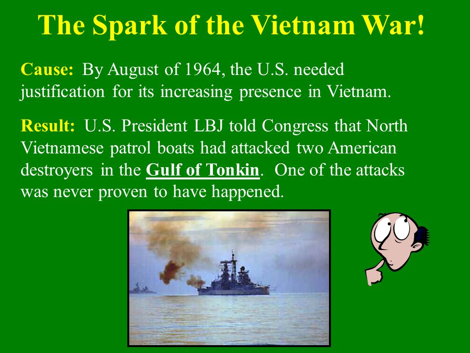 Cause: By August of 1964, the U.S. needed justification for its increasing presence in Vietnam. Result: U.S. President LBJ told Congress that North Vi