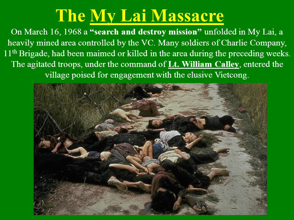 "The My Lai Massacre On March 16, 1968 a ""search and destroy mission"" unfolded in My Lai, a heavily mined area controlled by the VC. Many soldiers of C"