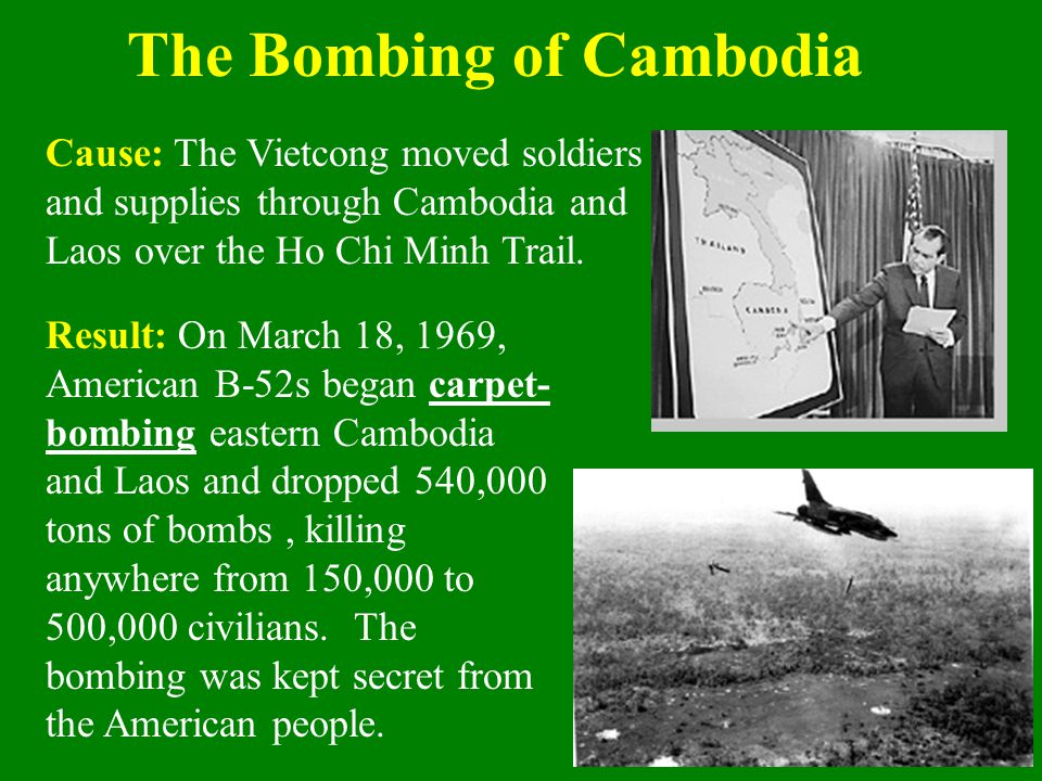The Bombing of Cambodia Result: On March 18, 1969, American B-52s began carpet- bombing eastern Cambodia and Laos and dropped 540,000 tons of bombs, k