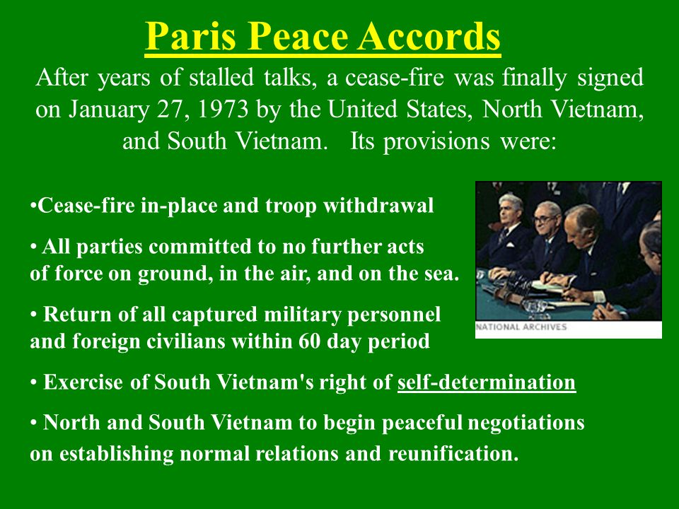 Paris Peace Accords After years of stalled talks, a cease-fire was finally signed on January 27, 1973 by the United States, North Vietnam, and South V