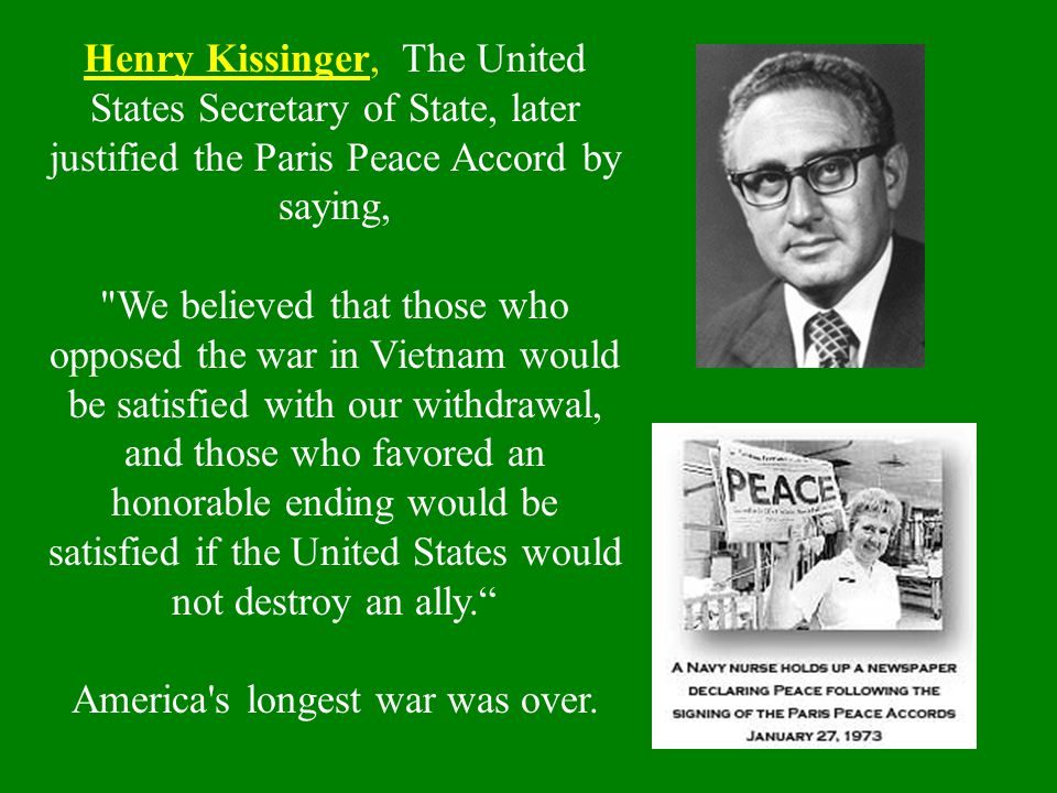 Henry Kissinger, The United States Secretary of State, later justified the Paris Peace Accord by saying,