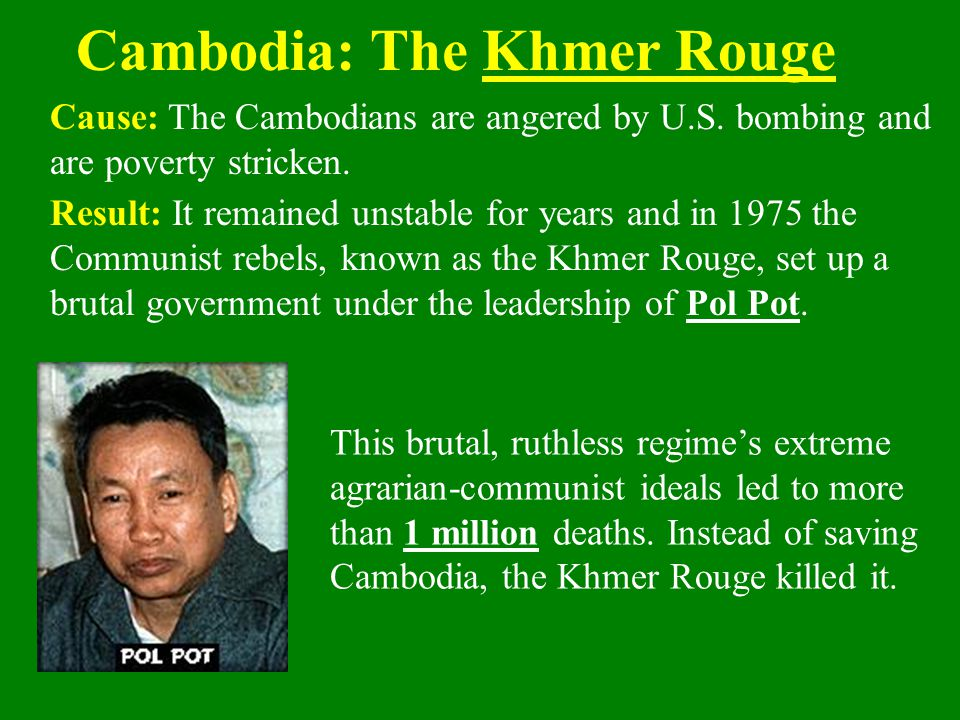 Cause: The Cambodians are angered by U.S. bombing and are poverty stricken. Cambodia: The Khmer Rouge This brutal, ruthless regime's extreme agrarian-