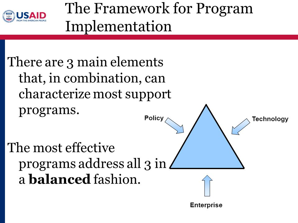 Policy Technology Enterprise The Framework for Program Implementation There are 3 main elements that, in combination, can characterize most support pr