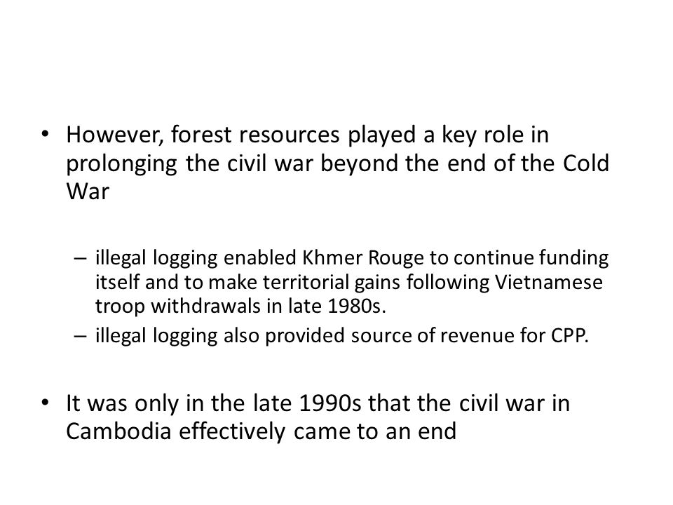 However, forest resources played a key role in prolonging the civil war beyond the end of the Cold War – illegal logging enabled Khmer Rouge to continue funding itself and to make territorial gains following Vietnamese troop withdrawals in late 1980s.