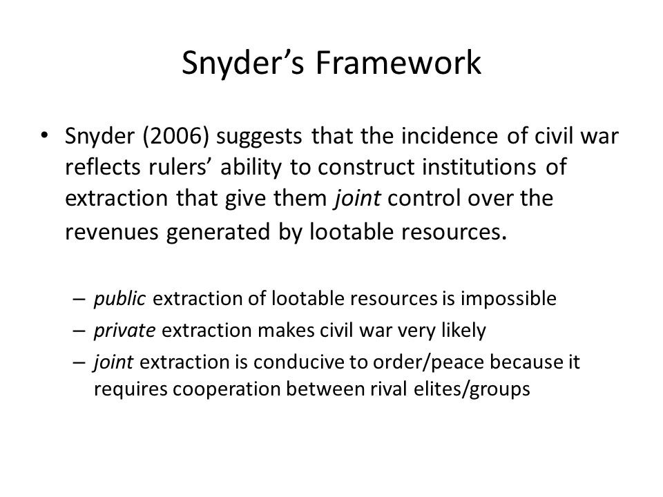 Snyder's Framework Snyder (2006) suggests that the incidence of civil war reflects rulers' ability to construct institutions of extraction that give them joint control over the revenues generated by lootable resources.
