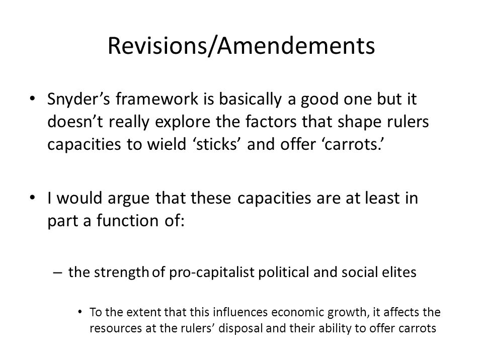 Revisions/Amendements Snyder's framework is basically a good one but it doesn't really explore the factors that shape rulers capacities to wield 'sticks' and offer 'carrots.' I would argue that these capacities are at least in part a function of: – the strength of pro-capitalist political and social elites To the extent that this influences economic growth, it affects the resources at the rulers' disposal and their ability to offer carrots