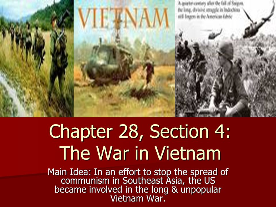 Chapter 28, Section 4: The War in Vietnam Main Idea: In an effort to stop the spread of communism in Southeast Asia, the US became involved in the lon