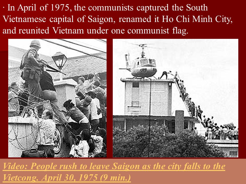 · In April of 1975, the communists captured the South Vietnamese capital of Saigon, renamed it Ho Chi Minh City, and reunited Vietnam under one commun