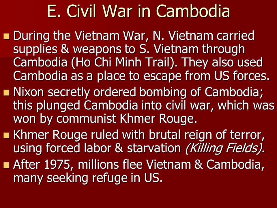 E. Civil War in Cambodia During the Vietnam War, N. Vietnam carried supplies & weapons to S. Vietnam through Cambodia (Ho Chi Minh Trail). They also u