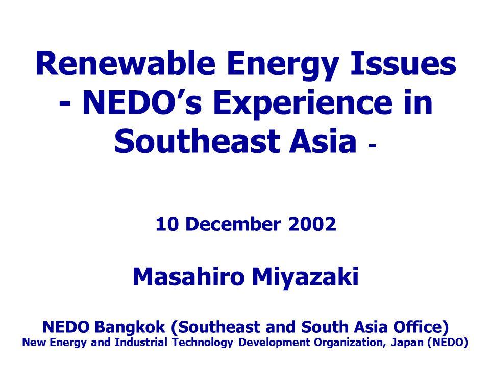 Renewable Energy Issues - NEDO's Experience in Southeast Asia - 10 December 2002 Masahiro Miyazaki NEDO Bangkok (Southeast and South Asia Office) New Energy and Industrial Technology Development Organization, Japan (NEDO)