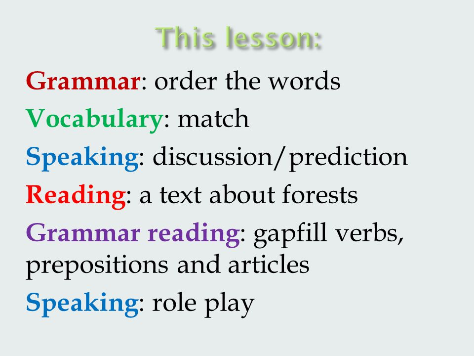 Grammar : order the words Vocabulary : match Speaking : discussion/prediction Reading : a text about forests Grammar reading : gapfill verbs, prepositions and articles Speaking : role play
