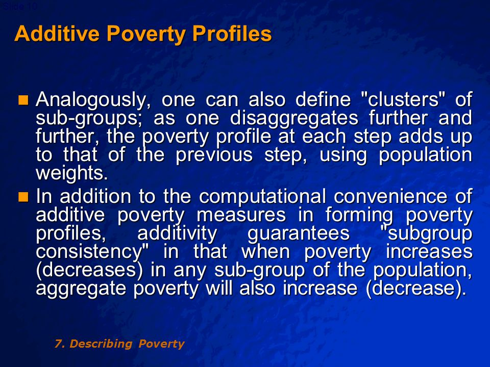 © 2003 By Default!Slide 10 Additive Poverty Profiles Analogously, one can also define clusters of sub-groups; as one disaggregates further and further, the poverty profile at each step adds up to that of the previous step, using population weights.
