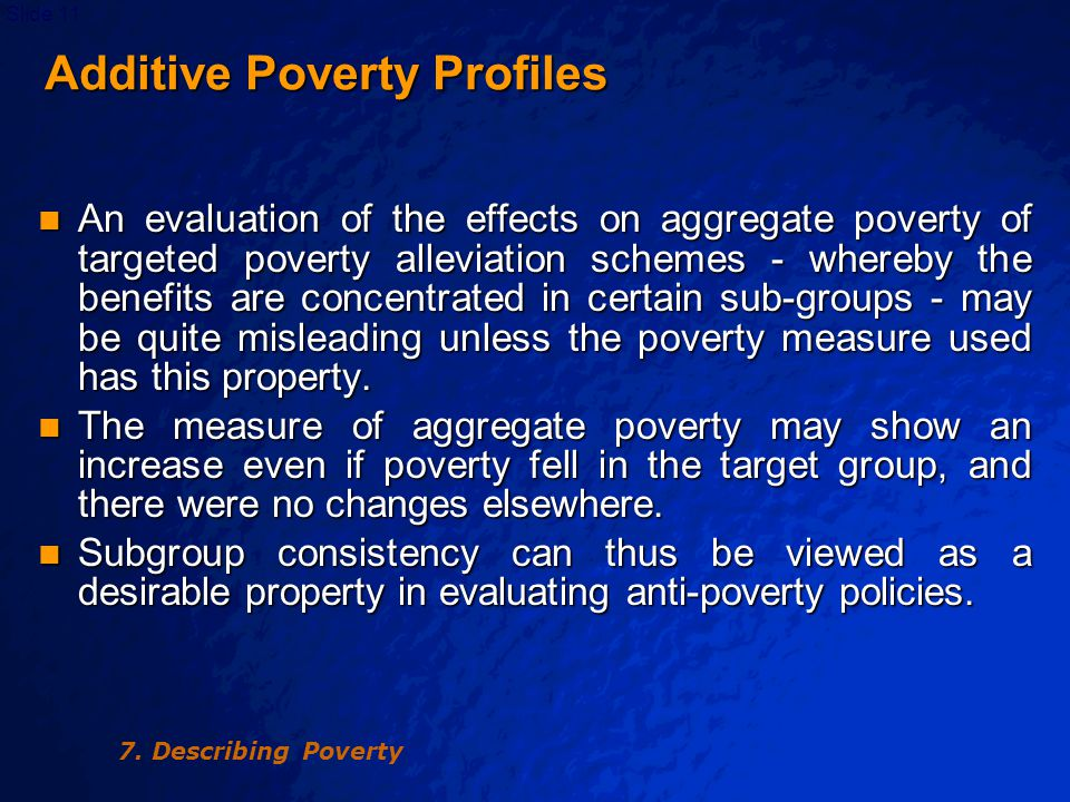 © 2003 By Default!Slide 11 Additive Poverty Profiles Additive Poverty Profiles An evaluation of the effects on aggregate poverty of targeted poverty alleviation schemes - whereby the benefits are concentrated in certain sub-groups - may be quite misleading unless the poverty measure used has this property.