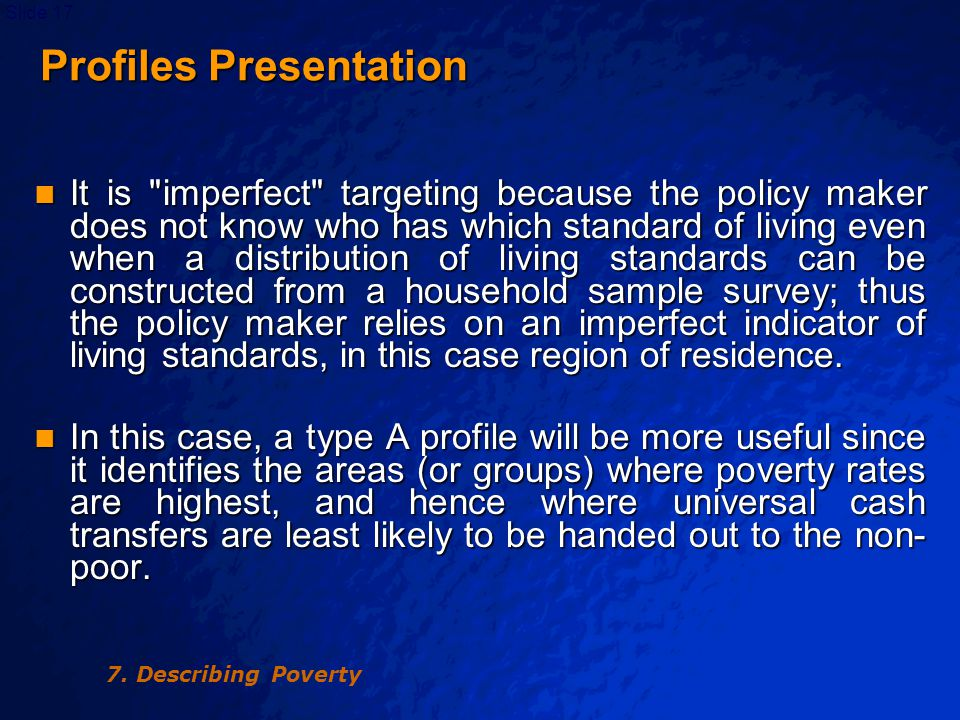 © 2003 By Default!Slide 17 Profiles Presentation Profiles Presentation It is imperfect targeting because the policy maker does not know who has which standard of living even when a distribution of living standards can be constructed from a household sample survey; thus the policy maker relies on an imperfect indicator of living standards, in this case region of residence.