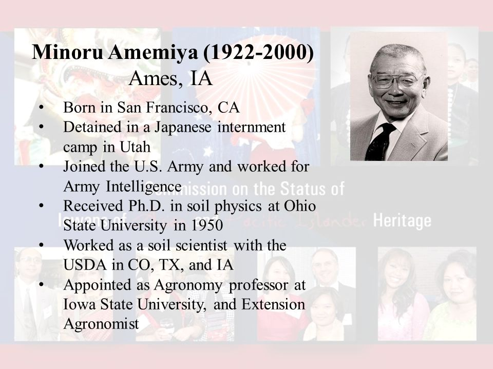 Minoru Amemiya (1922-2000) Ames, IA Born in San Francisco, CA Detained in a Japanese internment camp in Utah Joined the U.S.