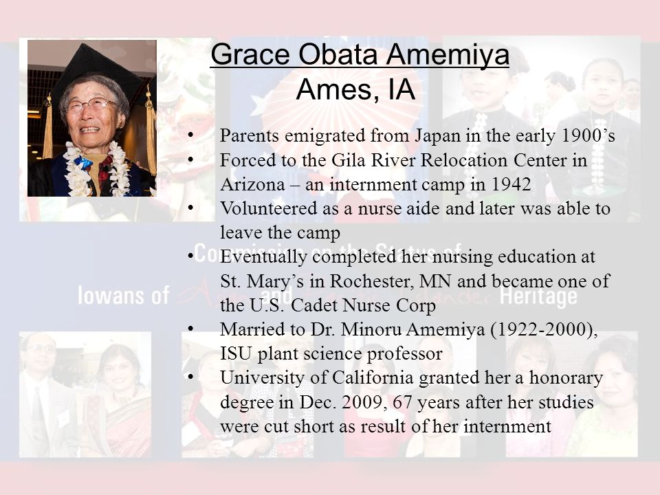 Grace Obata Amemiya Ames, IA Parents emigrated from Japan in the early 1900's Forced to the Gila River Relocation Center in Arizona – an internment camp in 1942 Volunteered as a nurse aide and later was able to leave the camp Eventually completed her nursing education at St.