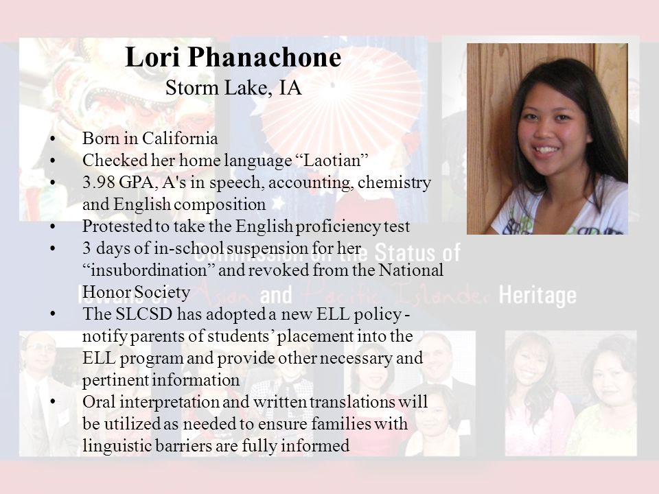 Lori Phanachone Storm Lake, IA Born in California Checked her home language Laotian 3.98 GPA, A s in speech, accounting, chemistry and English composition Protested to take the English proficiency test 3 days of in-school suspension for her insubordination and revoked from the National Honor Society The SLCSD has adopted a new ELL policy - notify parents of students' placement into the ELL program and provide other necessary and pertinent information Oral interpretation and written translations will be utilized as needed to ensure families with linguistic barriers are fully informed