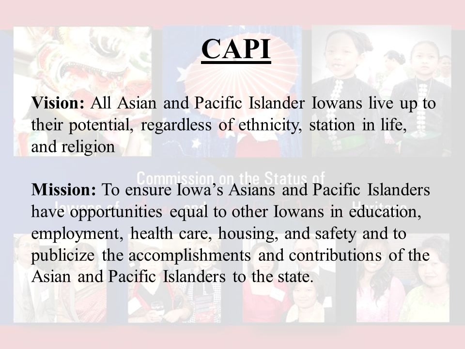 CAPI Vision: All Asian and Pacific Islander Iowans live up to their potential, regardless of ethnicity, station in life, and religion Mission: To ensure Iowa's Asians and Pacific Islanders have opportunities equal to other Iowans in education, employment, health care, housing, and safety and to publicize the accomplishments and contributions of the Asian and Pacific Islanders to the state.