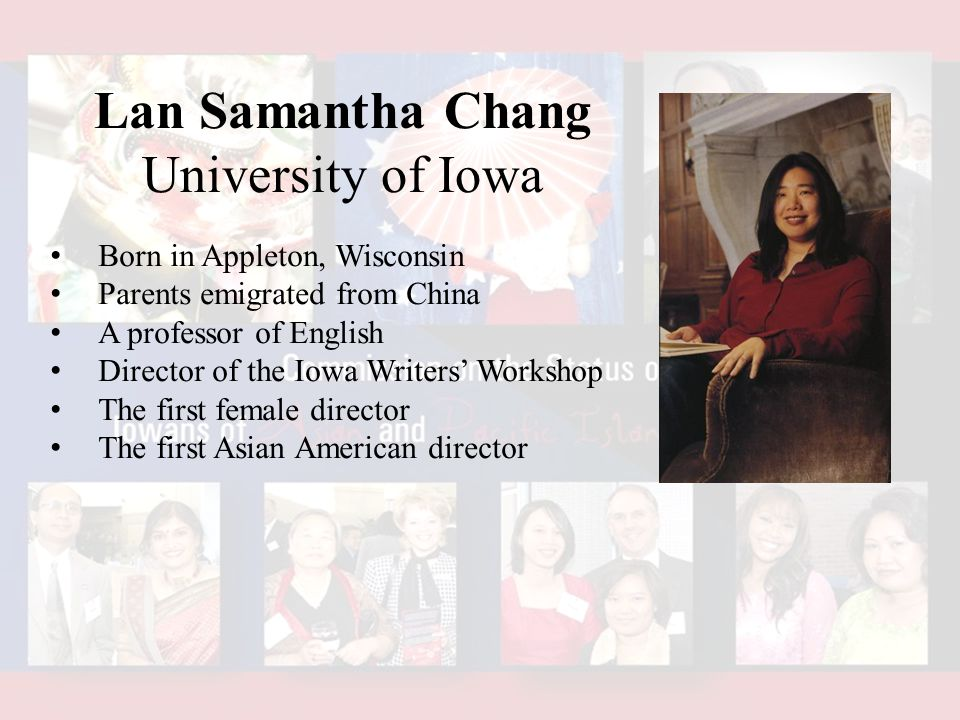 Lan Samantha Chang University of Iowa Born in Appleton, Wisconsin Parents emigrated from China A professor of English Director of the Iowa Writers' Workshop The first female director The first Asian American director