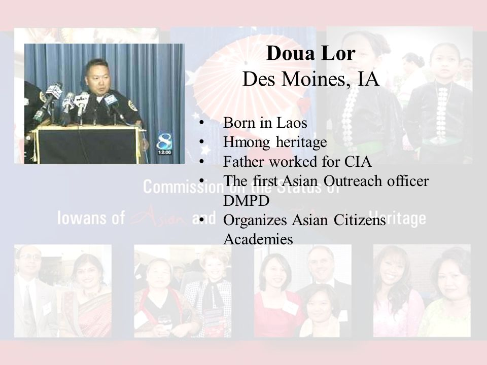 Doua Lor Des Moines, IA Born in Laos Hmong heritage Father worked for CIA The first Asian Outreach officer DMPD Organizes Asian Citizens Academies