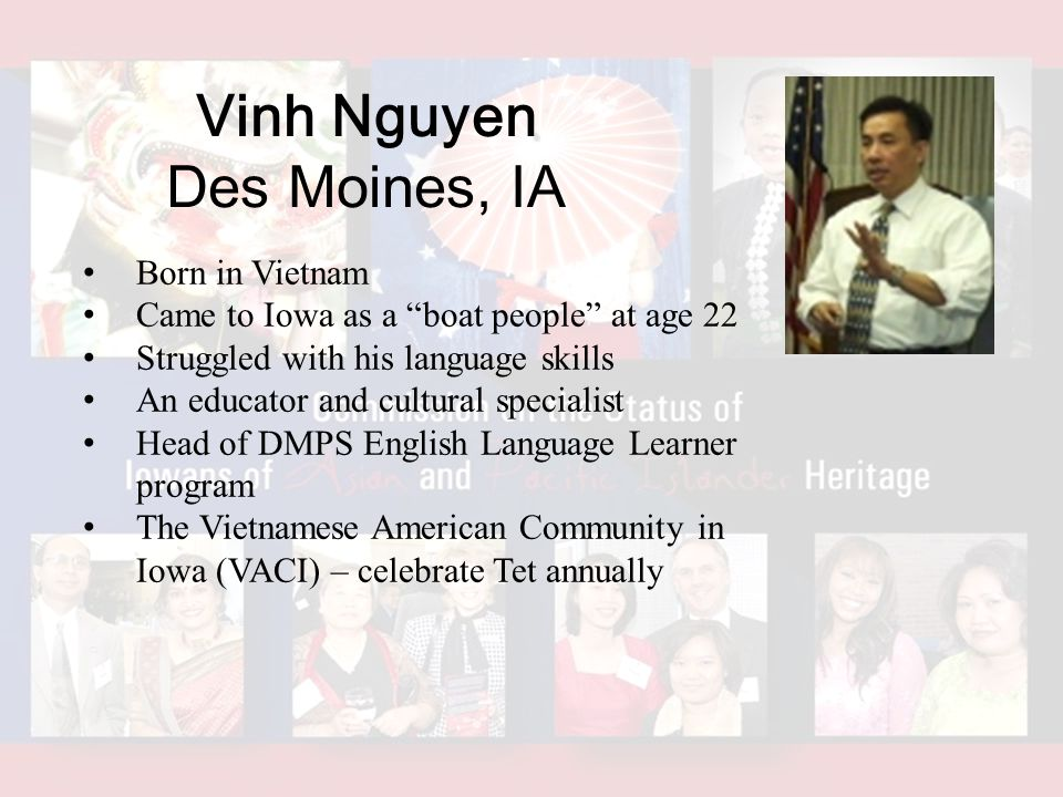 Vinh Nguyen Des Moines, IA Born in Vietnam Came to Iowa as a boat people at age 22 Struggled with his language skills An educator and cultural specialist Head of DMPS English Language Learner program The Vietnamese American Community in Iowa (VACI) – celebrate Tet annually