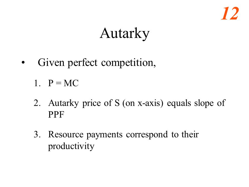 12 Autarky Given perfect competition, 1.P = MC 2.Autarky price of S (on x-axis) equals slope of PPF 3.Resource payments correspond to their productivity