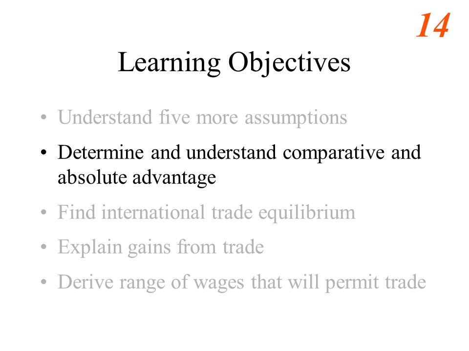 14 Learning Objectives Understand five more assumptions Determine and understand comparative and absolute advantage Find international trade equilibrium Explain gains from trade Derive range of wages that will permit trade
