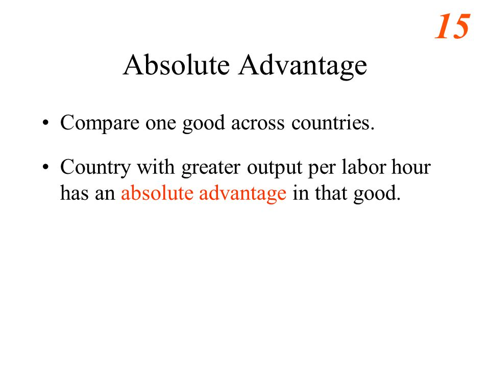 15 Absolute Advantage Compare one good across countries.