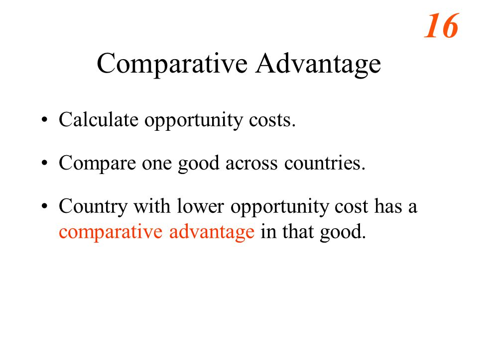 16 Comparative Advantage Calculate opportunity costs.