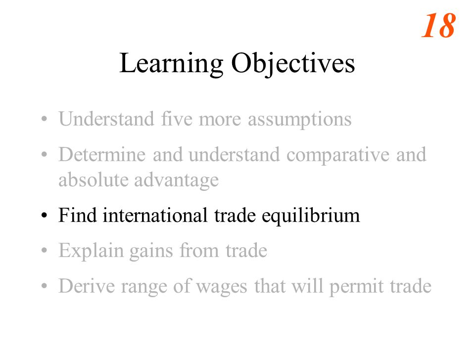 18 Learning Objectives Understand five more assumptions Determine and understand comparative and absolute advantage Find international trade equilibrium Explain gains from trade Derive range of wages that will permit trade