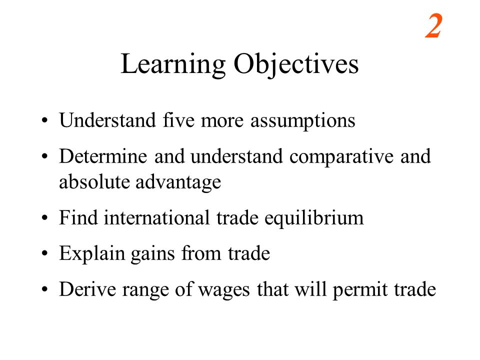 3 Learning Objectives Understand five more assumptions Determine and understand comparative and absolute advantage Find international trade equilibrium Explain gains from trade Derive range of wages that will permit trade