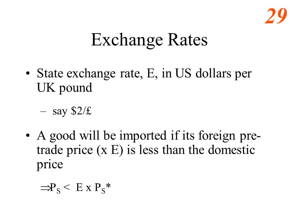 29 Exchange Rates State exchange rate, E, in US dollars per UK pound – say $2/£ A good will be imported if its foreign pre- trade price (x E) is less than the domestic price  P S < E x P S *