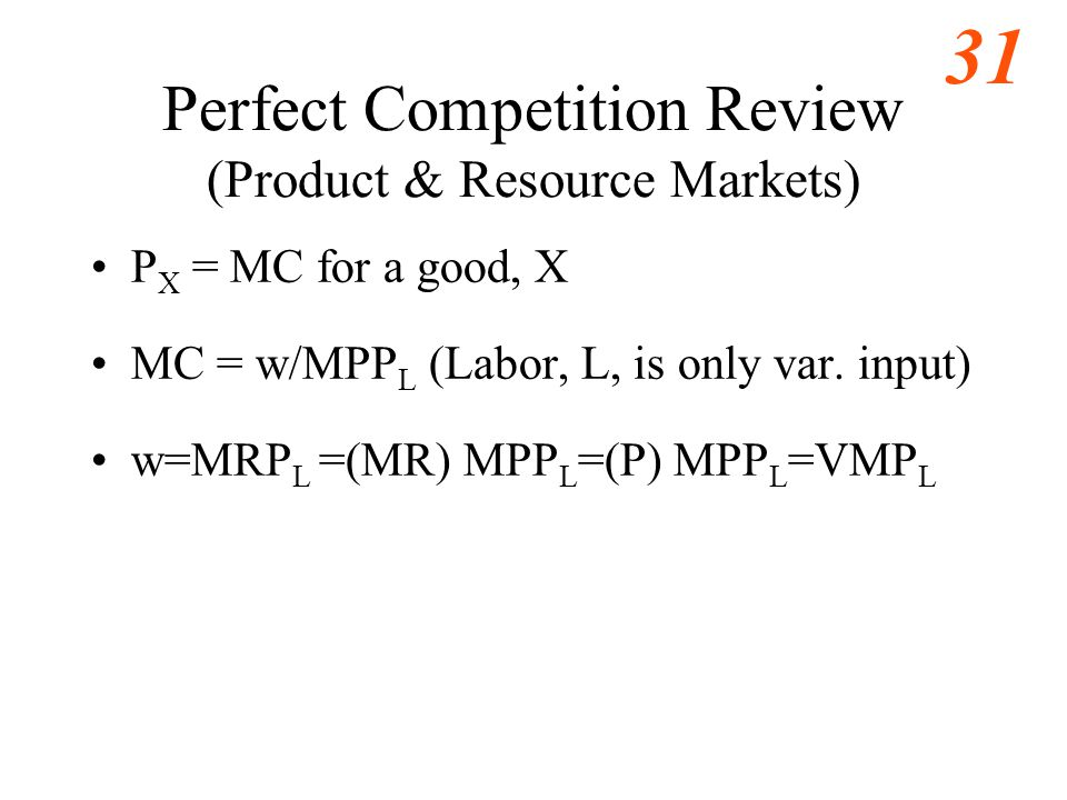 31 Perfect Competition Review (Product & Resource Markets) P X = MC for a good, X MC = w/MPP L (Labor, L, is only var.