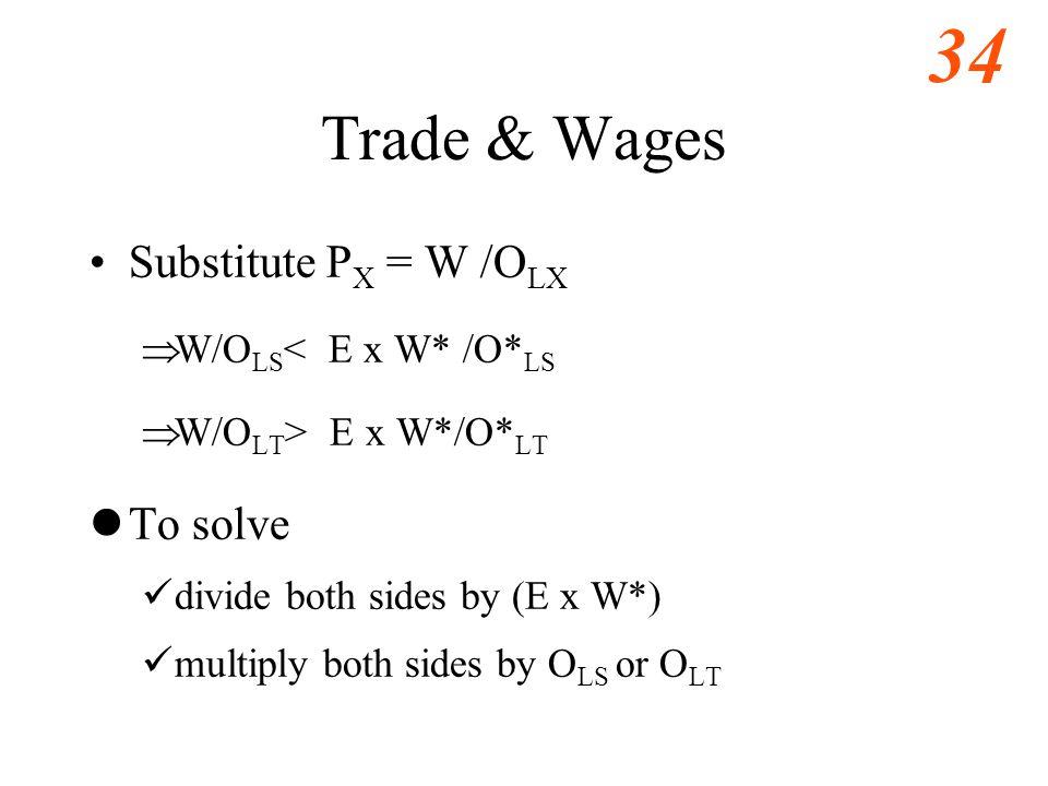 34 Trade & Wages Substitute P X = W /O LX  W/O LS < E x W* /O* LS  W/O LT > E x W*/O* LT To solve divide both sides by (E x W*) multiply both sides by O LS or O LT