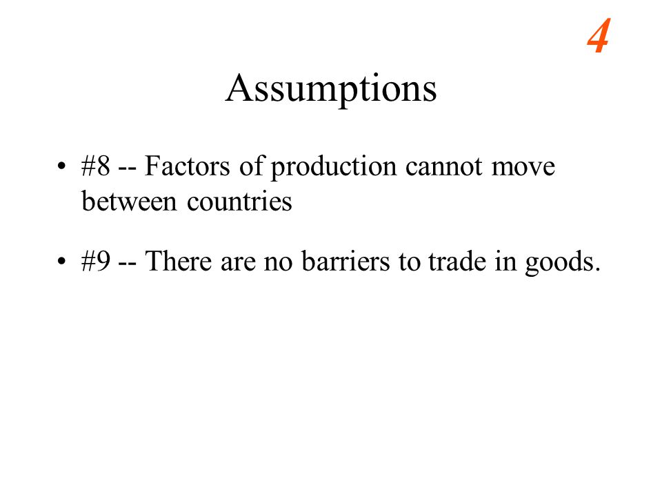 4 Assumptions #8 -- Factors of production cannot move between countries #9 -- There are no barriers to trade in goods.