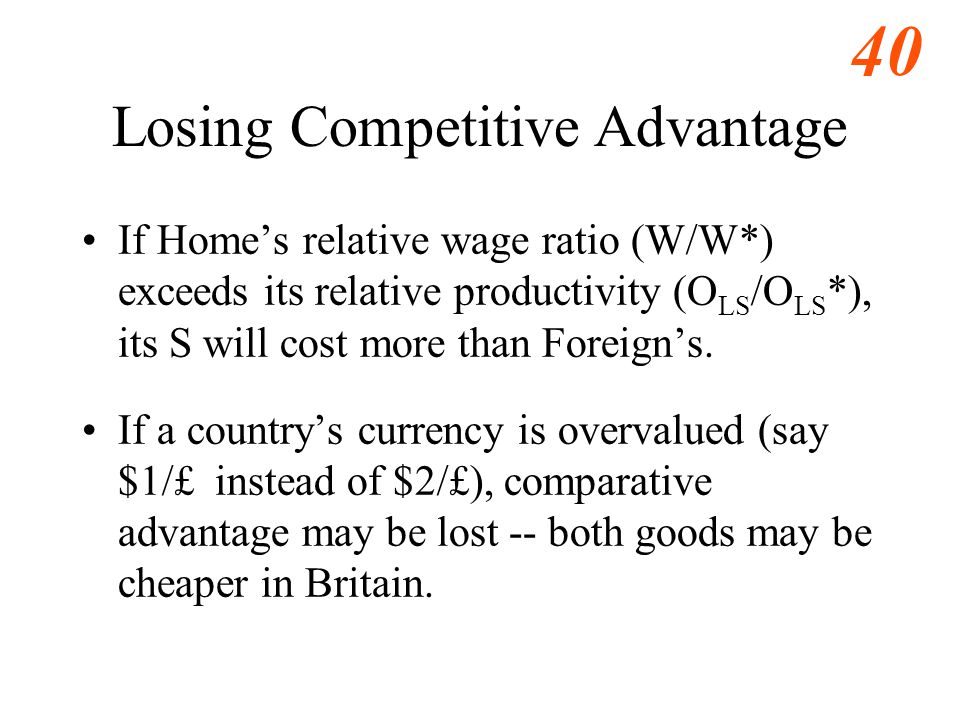 40 Losing Competitive Advantage If Home's relative wage ratio (W/W*) exceeds its relative productivity (O LS /O LS *), its S will cost more than Foreign's.