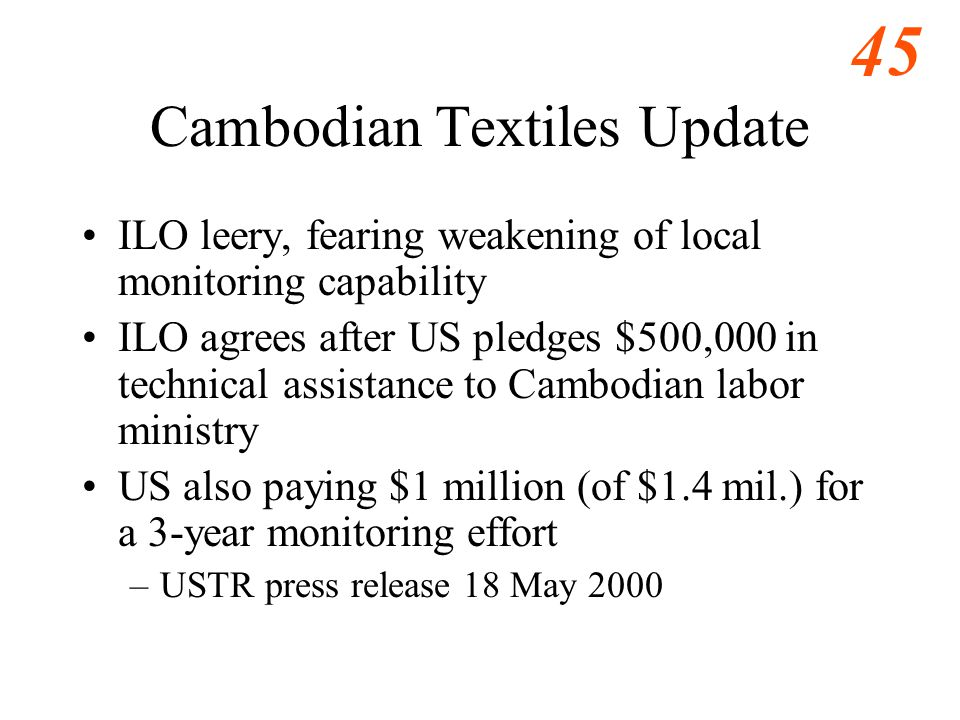 45 Cambodian Textiles Update ILO leery, fearing weakening of local monitoring capability ILO agrees after US pledges $500,000 in technical assistance to Cambodian labor ministry US also paying $1 million (of $1.4 mil.) for a 3-year monitoring effort –USTR press release 18 May 2000