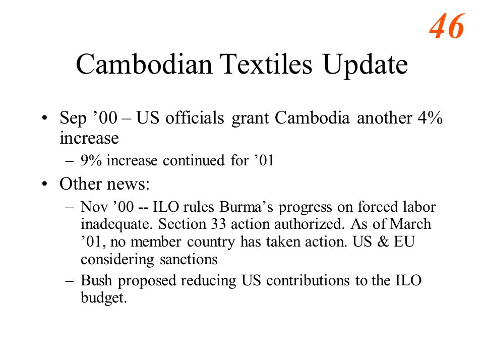 46 Cambodian Textiles Update Sep '00 – US officials grant Cambodia another 4% increase –9% increase continued for '01 Other news: –Nov '00 -- ILO rules Burma's progress on forced labor inadequate.