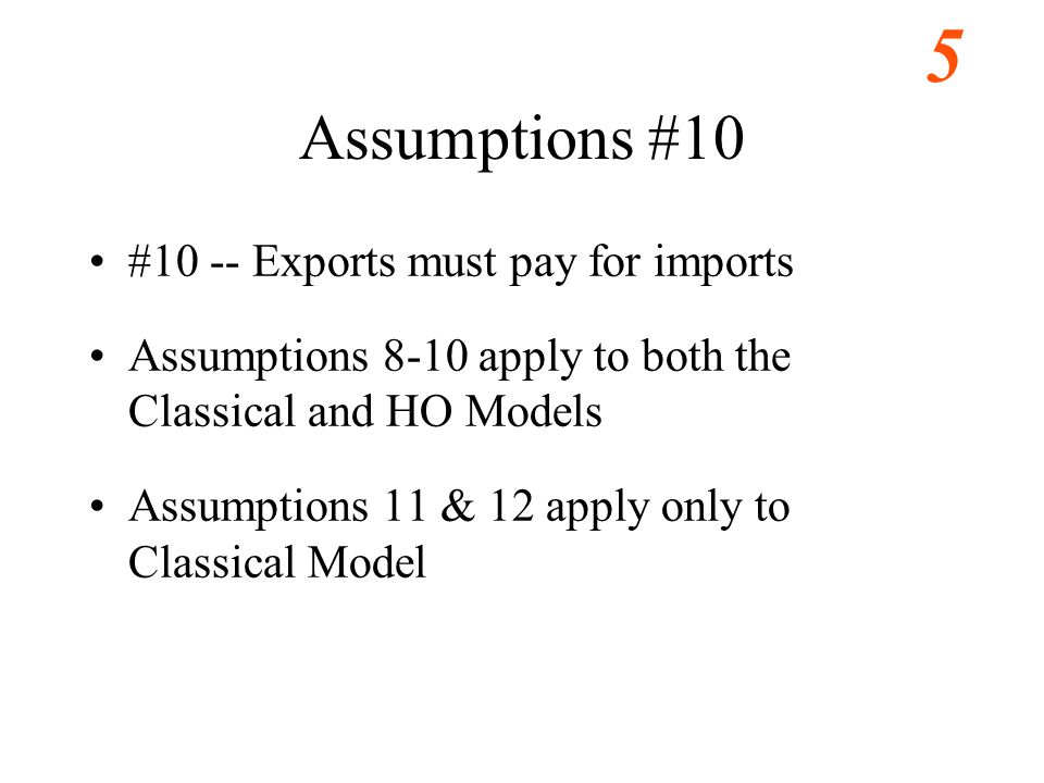 5 Assumptions #10 #10 -- Exports must pay for imports Assumptions 8-10 apply to both the Classical and HO Models Assumptions 11 & 12 apply only to Classical Model
