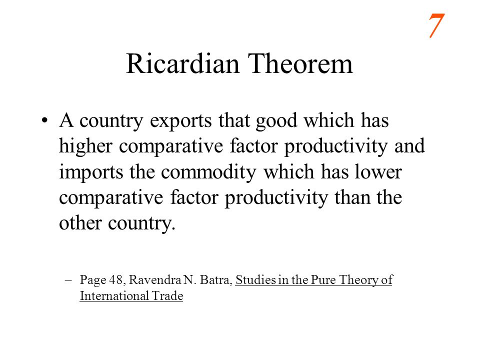 7 Ricardian Theorem A country exports that good which has higher comparative factor productivity and imports the commodity which has lower comparative factor productivity than the other country.